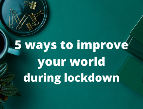 5 Ways to Improve your World during Lockdown