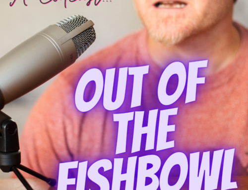 Out of the Fishbowl: The Podcast is about to land.